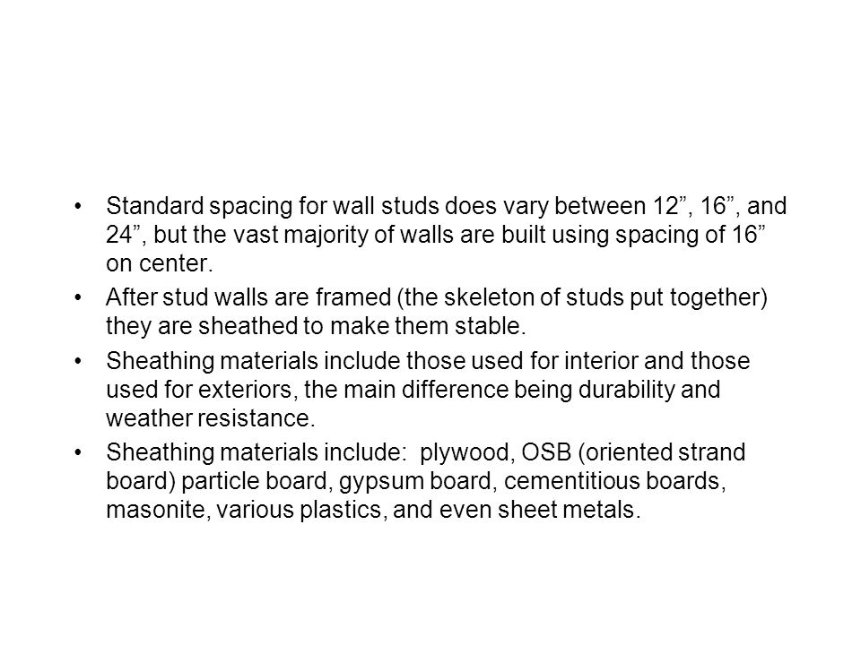 Standard spacing for wall studs does vary between 12 , 16 , and 24 , but the vast majority of walls are built using spacing of 16 on center.