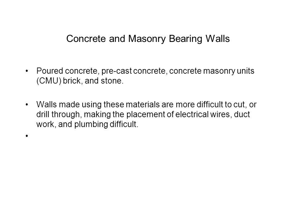 Concrete and Masonry Bearing Walls Poured concrete, pre-cast concrete, concrete masonry units (CMU) brick, and stone. Walls made using these materials