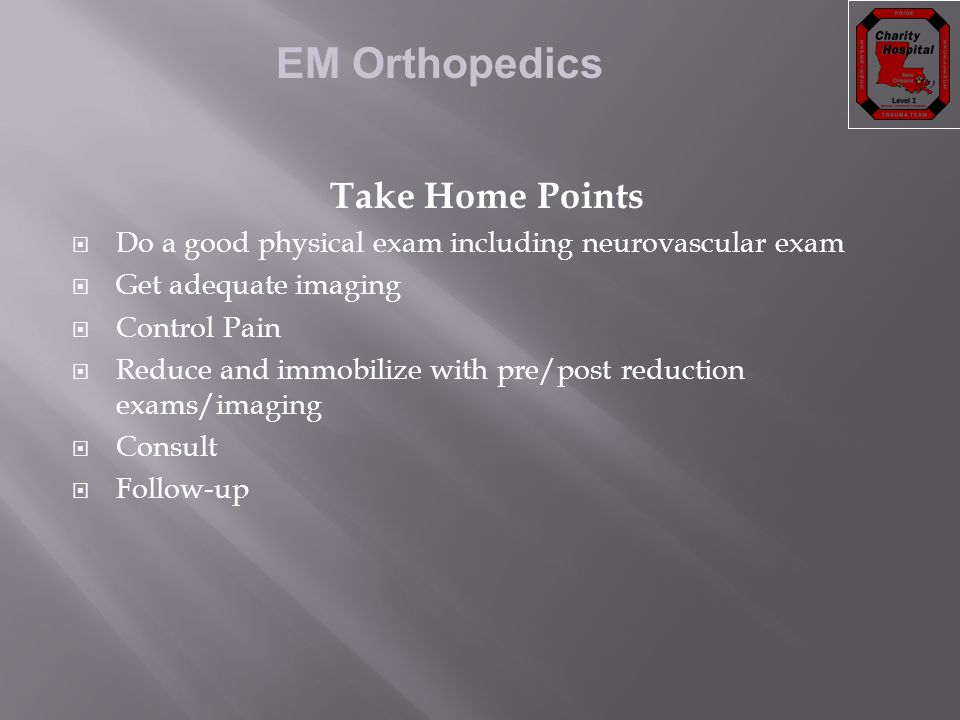 EM Orthopedics Take Home Points  Do a good physical exam including neurovascular exam  Get adequate imaging  Control Pain  Reduce and immobilize w