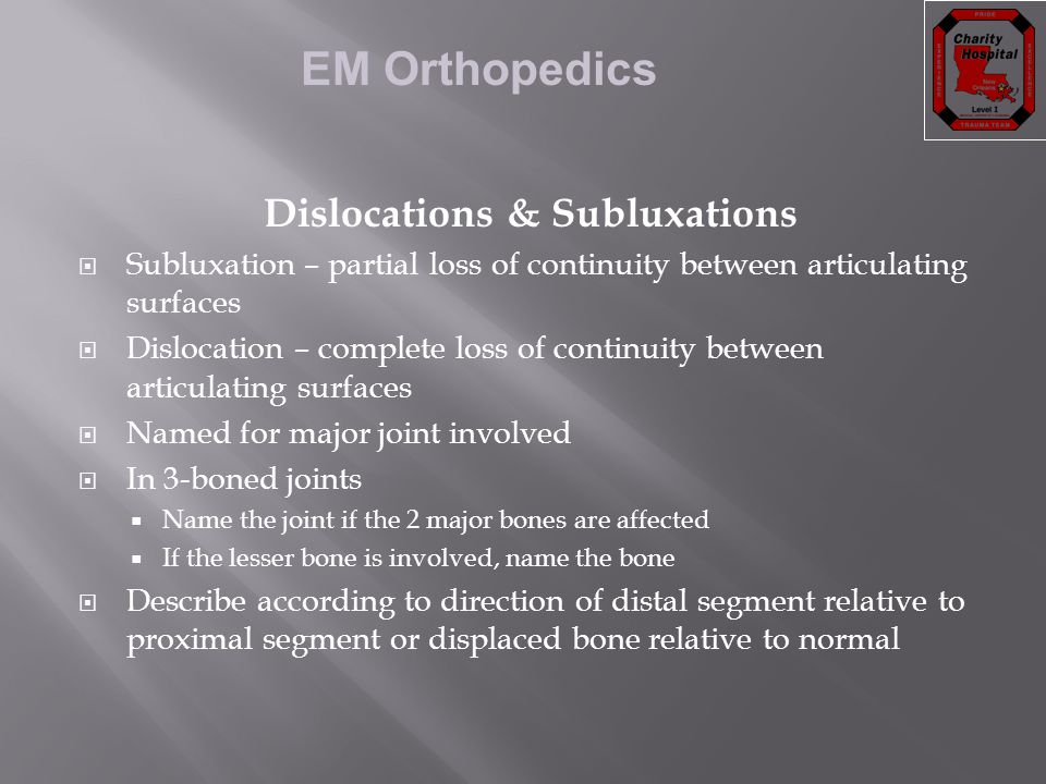 EM Orthopedics Dislocations & Subluxations  Subluxation – partial loss of continuity between articulating surfaces  Dislocation – complete loss of c
