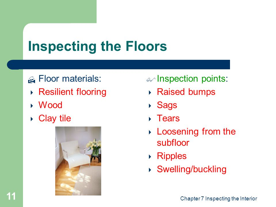 Chapter 7 Inspecting the Interior 11 Inspecting the Floors  Floor materials:  Resilient flooring  Wood  Clay tile  Inspection points:  Raised bu