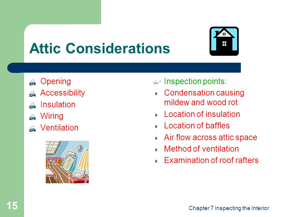 Chapter 7 Inspecting the Interior 15 Attic Considerations  Opening  Accessibility  Insulation  Wiring  Ventilation  Inspection points:  Condensation causing mildew and wood rot  Location of insulation  Location of baffles  Air flow across attic space  Method of ventilation  Examination of roof rafters