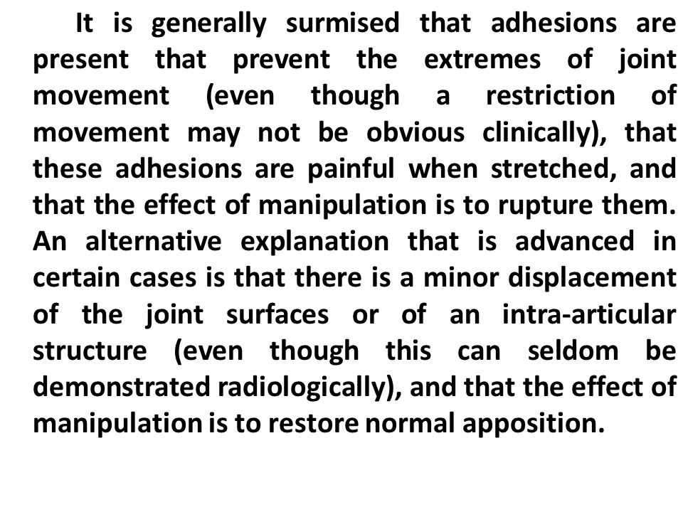 It is generally surmised that adhesions are present that prevent the extremes of joint movement (even though a restriction of movement may not be obvious clinically), that these adhesions are painful when stretched, and that the effect of manipulation is to rupture them.
