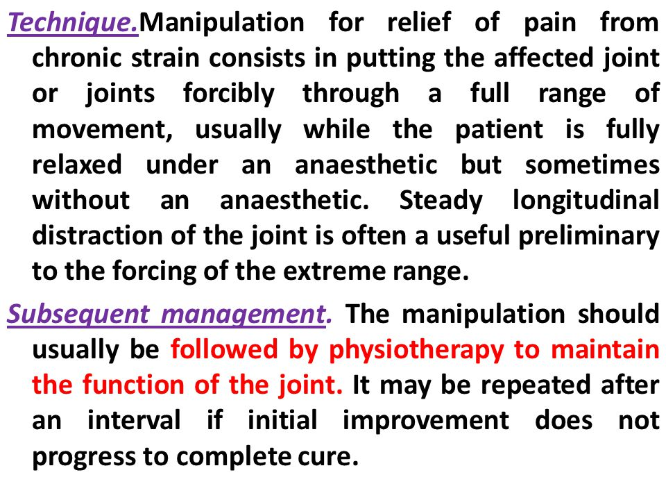 Technique.Manipulation for relief of pain from chronic strain consists in putting the affected joint or joints forcibly through a full range of movement, usually while the patient is fully relaxed under an anaesthetic but sometimes without an anaesthetic.