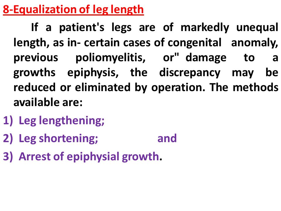 8-Equalization of leg length If a patient s legs are of markedly unequal length, as in- certain cases of congenital anomaly, previous poliomyelitis, or damage to a growths epiphysis, the discrepancy may be reduced or eliminated by operation.