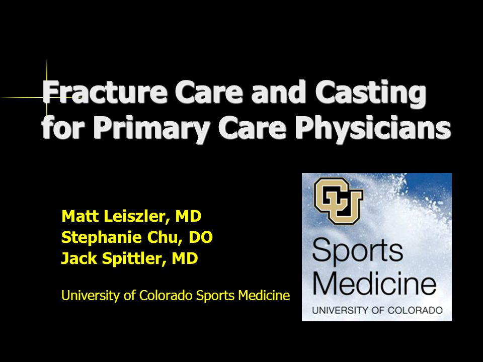 Fracture Care and Casting for Primary Care Physicians Matt Leiszler, MD Stephanie Chu, DO Jack Spittler, MD University of Colorado Sports Medicine