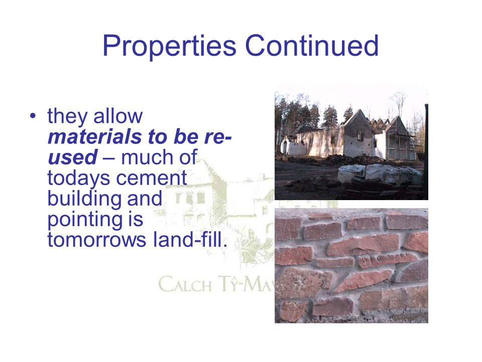 Properties Continued they allow materials to be re- used – much of todays cement building and pointing is tomorrows land-fill.