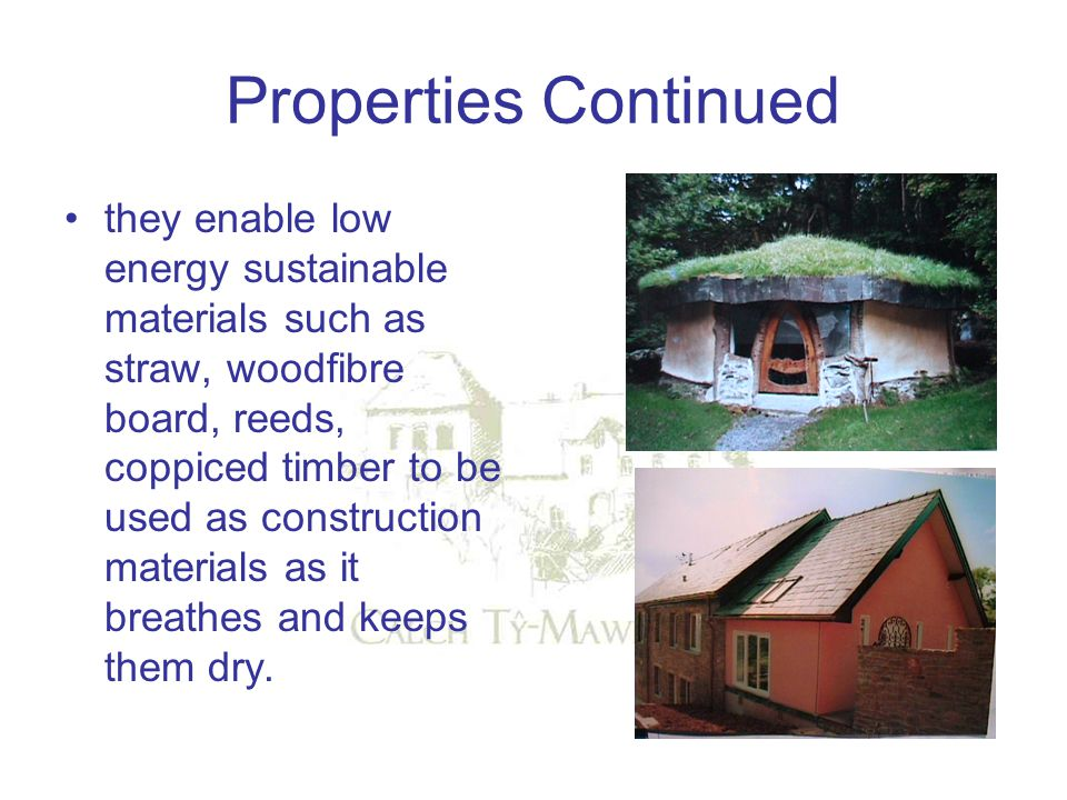Properties Continued they enable low energy sustainable materials such as straw, woodfibre board, reeds, coppiced timber to be used as construction ma