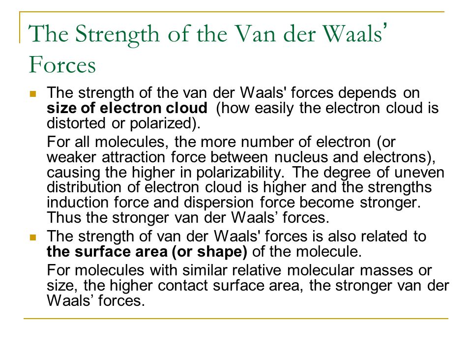 The Strength of the Van der Waals ' Forces The strength of the van der Waals' forces depends on size of electron cloud (how easily the electron cloud