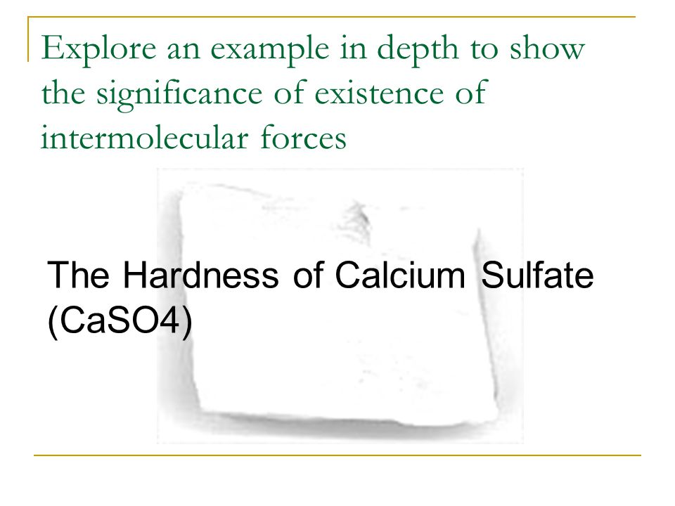 Explore an example in depth to show the significance of existence of intermolecular forces The Hardness of Calcium Sulfate (CaSO4)