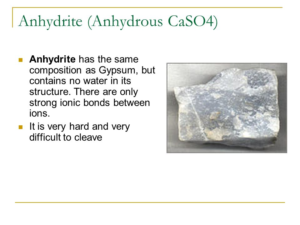 Anhydrite (Anhydrous CaSO4) Anhydrite has the same composition as Gypsum, but contains no water in its structure. There are only strong ionic bonds be