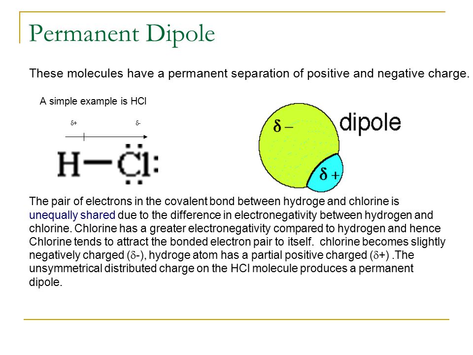 Permanent Dipole These molecules have a permanent separation of positive and negative charge. A simple example is HCl  +  - The pair of electrons in