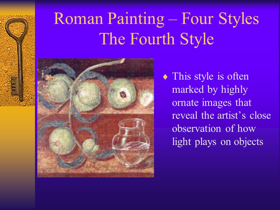 Roman Painting – Four Styles The Fourth Style  This style is often marked by highly ornate images that reveal the artist's close observation of how light plays on objects