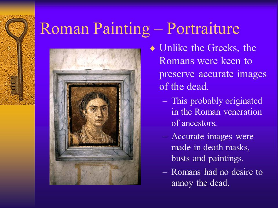 Roman Painting – Portraiture  Unlike the Greeks, the Romans were keen to preserve accurate images of the dead. –This probably originated in the Roman