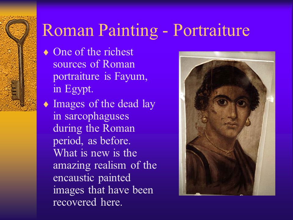 Roman Painting - Portraiture  One of the richest sources of Roman portraiture is Fayum, in Egypt.  Images of the dead lay in sarcophaguses during th