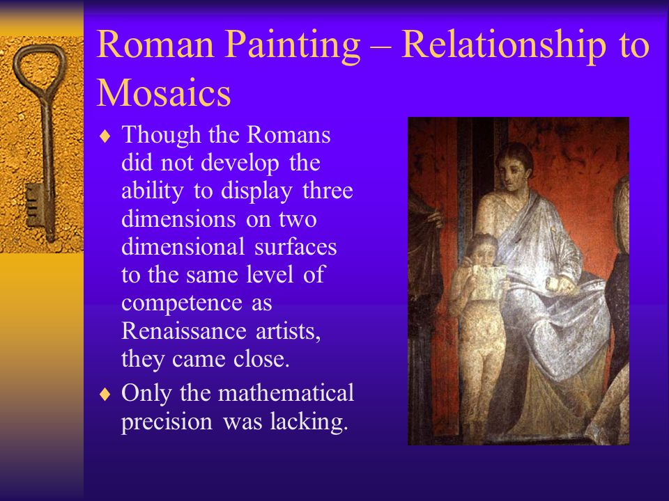 Roman Painting – Relationship to Mosaics  Though the Romans did not develop the ability to display three dimensions on two dimensional surfaces to th