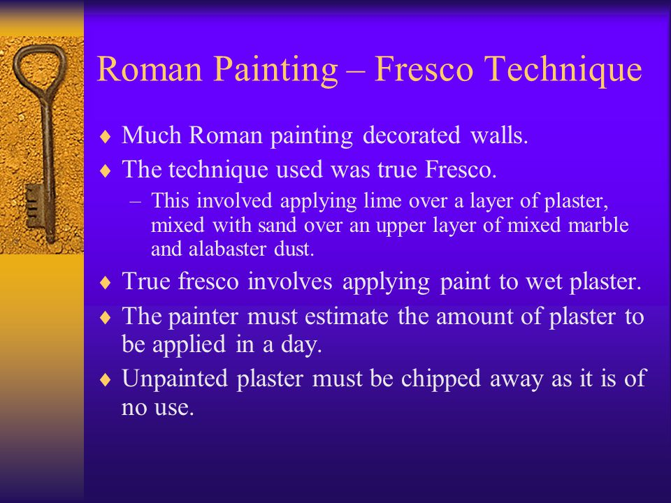 Roman Painting – Fresco Technique  Much Roman painting decorated walls.  The technique used was true Fresco. –This involved applying lime over a lay