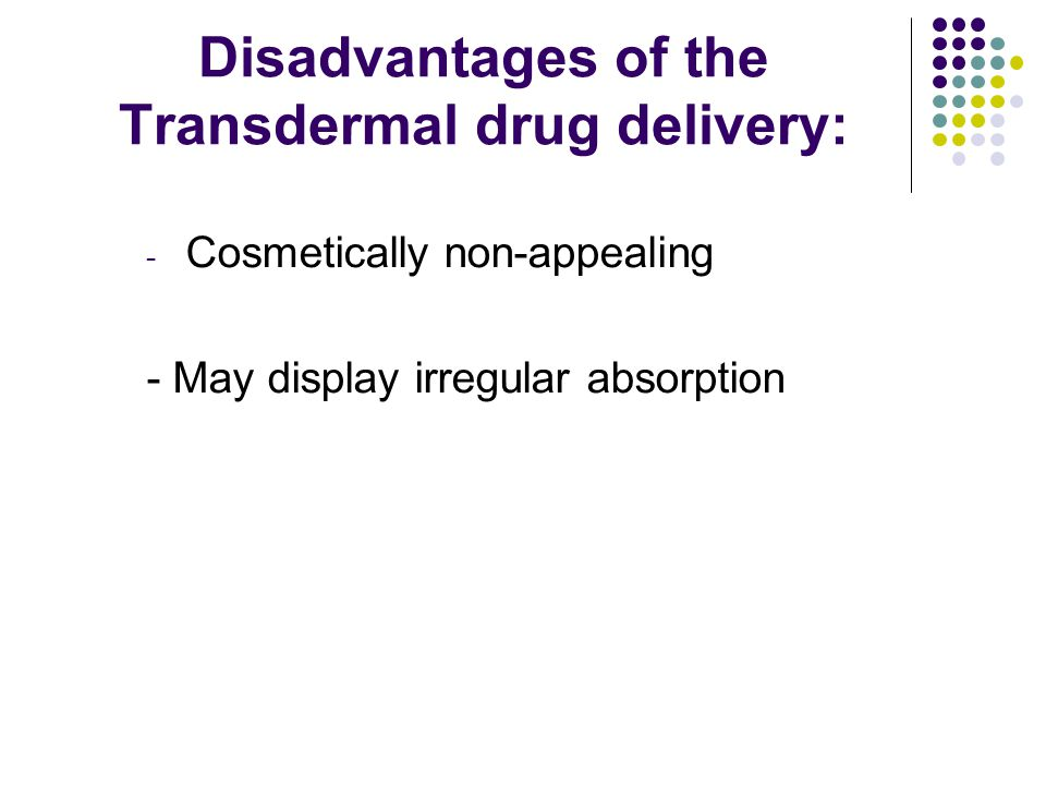 Disadvantages of the Transdermal drug delivery: - Cosmetically non-appealing - May display irregular absorption
