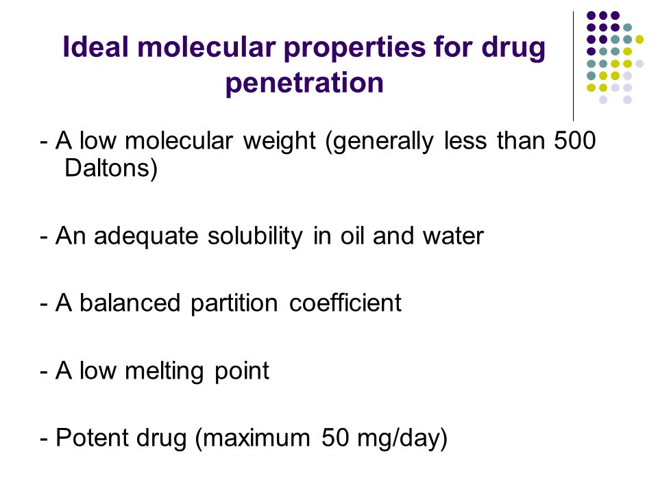 Ideal molecular properties for drug penetration - A low molecular weight (generally less than 500 Daltons) - An adequate solubility in oil and water - A balanced partition coefficient - A low melting point - Potent drug (maximum 50 mg/day)