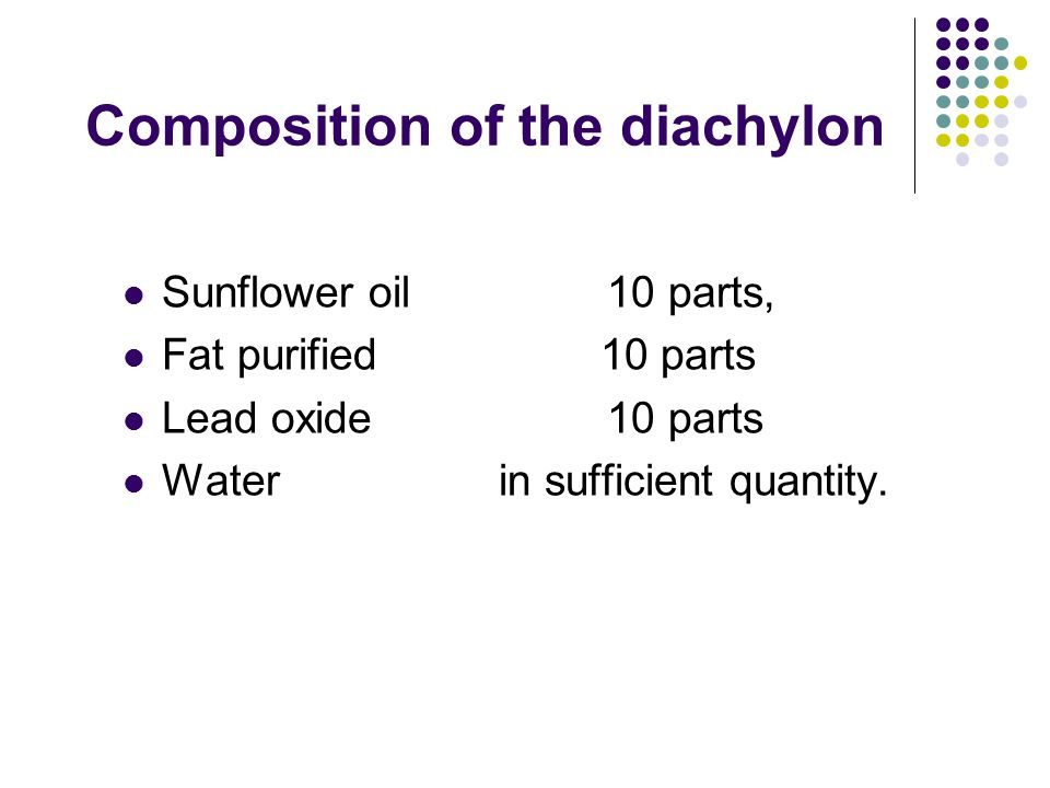 Composition of the diachylon Sunflower oil 10 parts, Fat purified 10 parts Lead oxide 10 parts Water in sufficient quantity.