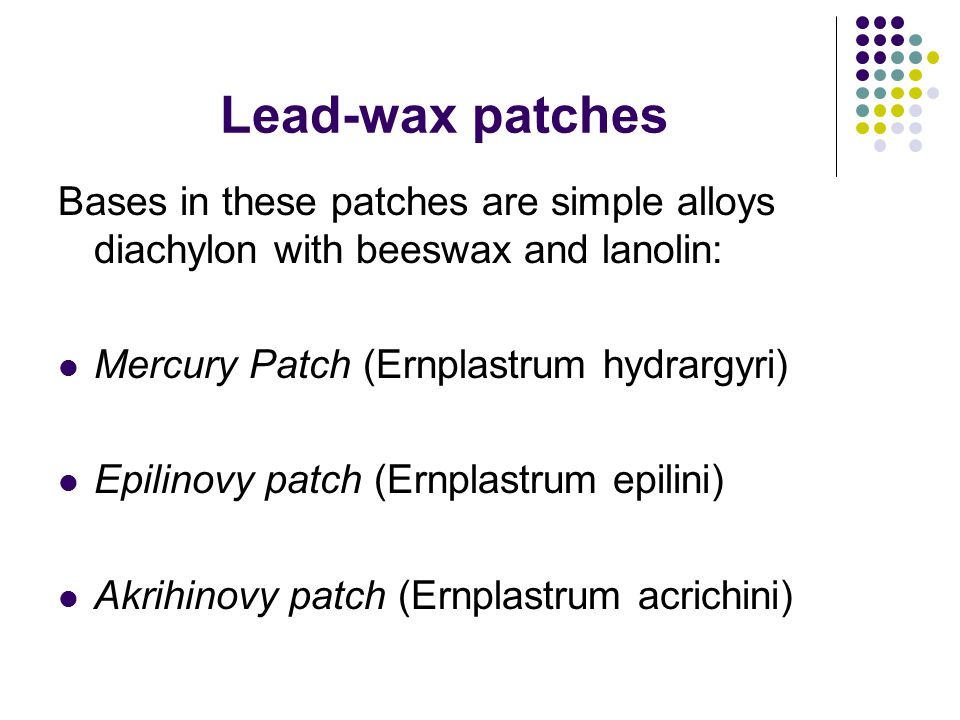 Lead-wax patches Bases in these patches are simple alloys diachylon with beeswax and lanolin: Mercury Patch (Ernplastrum hydrargyri) Epilinovy patch (Ernplastrum epilini) Akrihinovy patch (Ernplastrum acrichini)