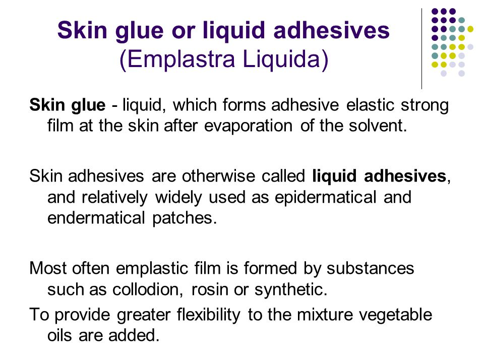 Skin glue or liquid adhesives (Emplastra Liquida) Skin glue - liquid, which forms adhesive elastic strong film at the skin after evaporation of the solvent.