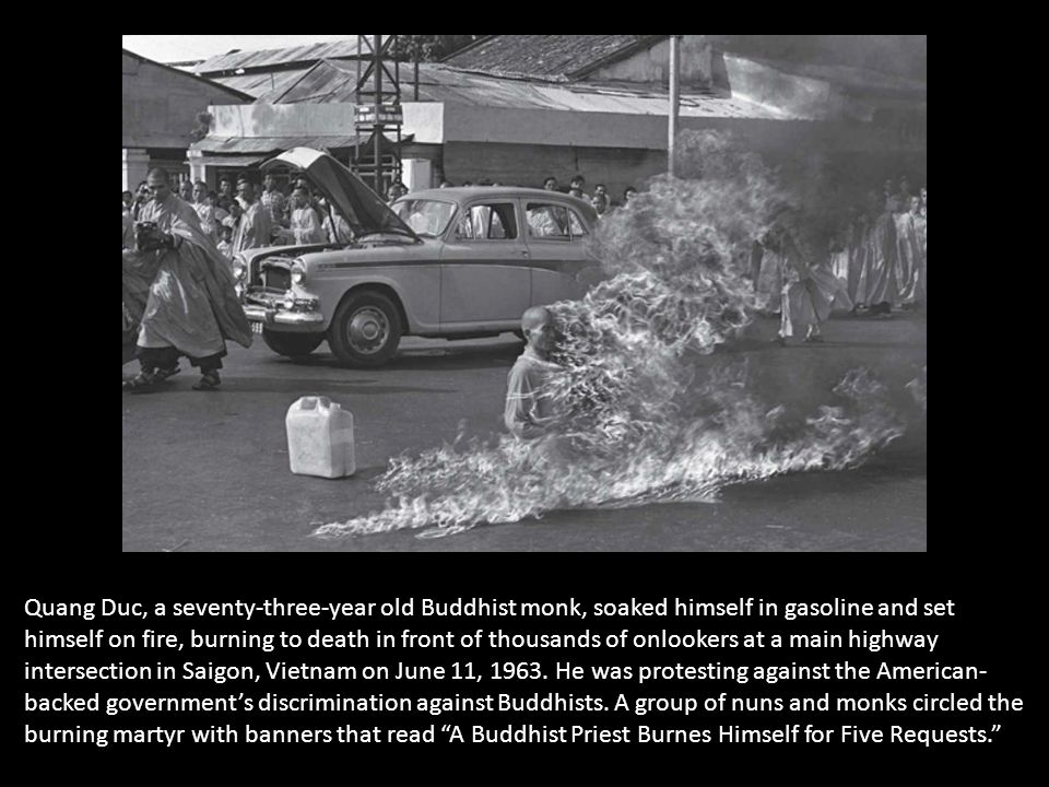 Quang Duc, a seventy-three-year old Buddhist monk, soaked himself in gasoline and set himself on fire, burning to death in front of thousands of onlookers at a main highway intersection in Saigon, Vietnam on June 11, 1963.