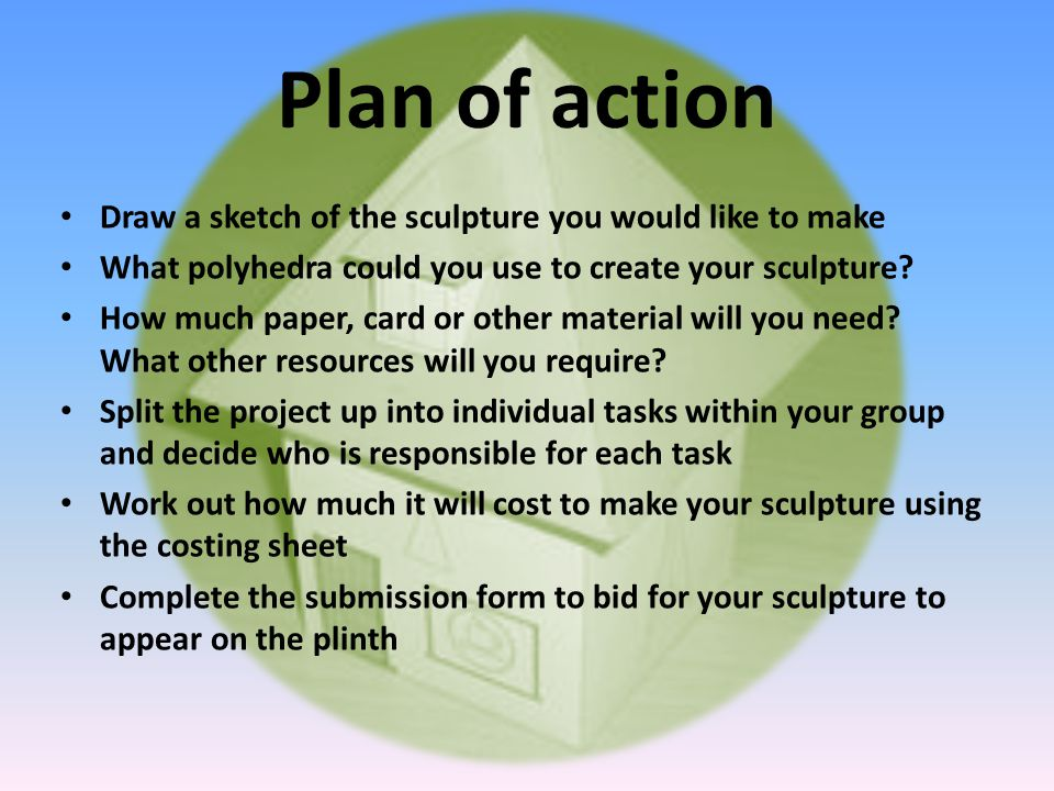 Plan of action Draw a sketch of the sculpture you would like to make What polyhedra could you use to create your sculpture.