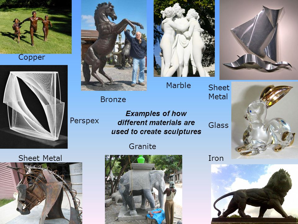 Copper Bronze Marble Sheet Metal Glass Iron Granite Sheet Metal Perspex Examples of how different materials are used to create sculptures