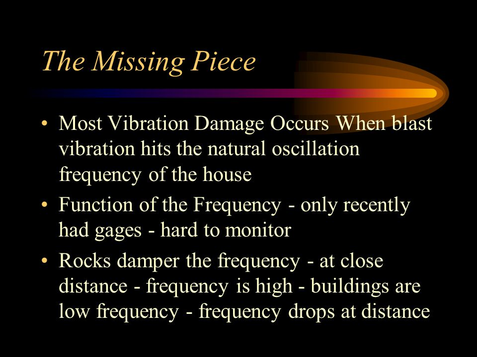 The Missing Piece Most Vibration Damage Occurs When blast vibration hits the natural oscillation frequency of the house Function of the Frequency - only recently had gages - hard to monitor Rocks damper the frequency - at close distance - frequency is high - buildings are low frequency - frequency drops at distance