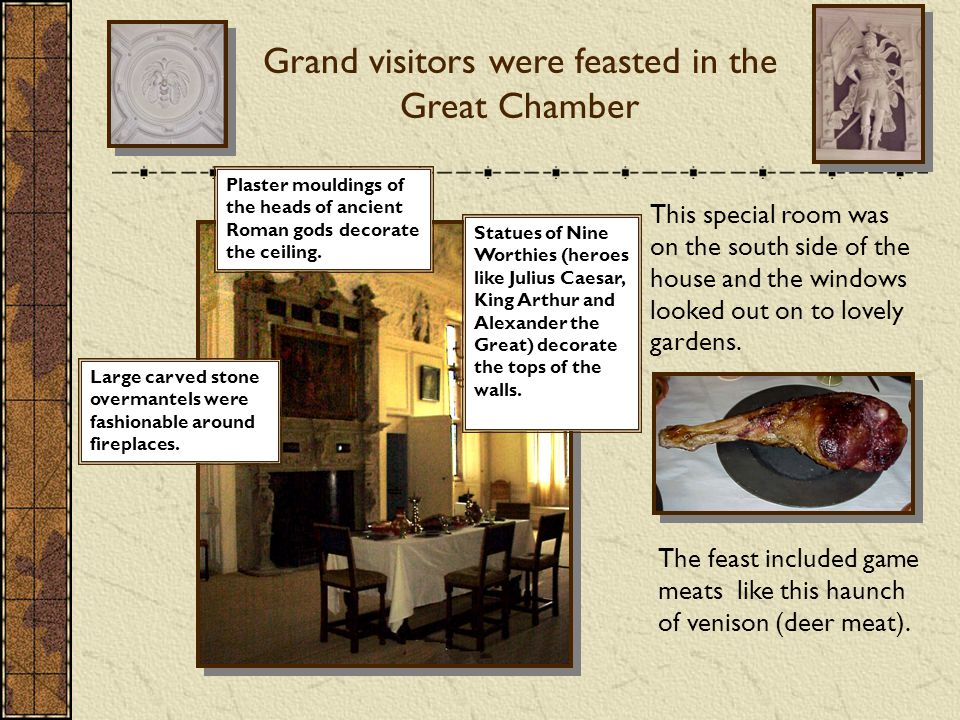 Grand visitors were feasted in the Great Chamber Large carved stone overmantels were fashionable around fireplaces.
