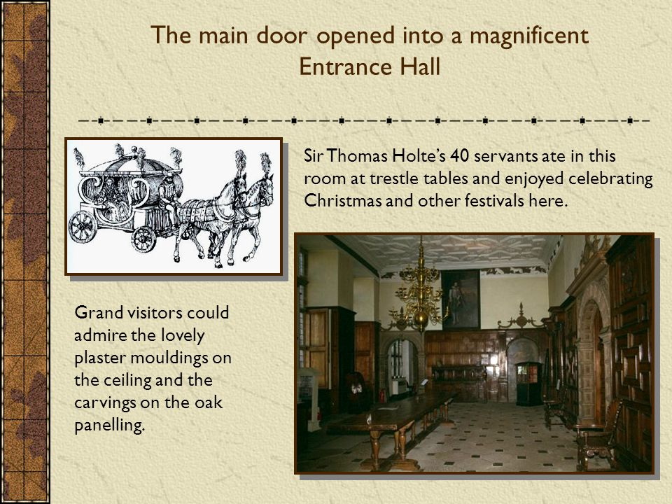 The main door opened into a magnificent Entrance Hall Grand visitors could admire the lovely plaster mouldings on the ceiling and the carvings on the oak panelling.