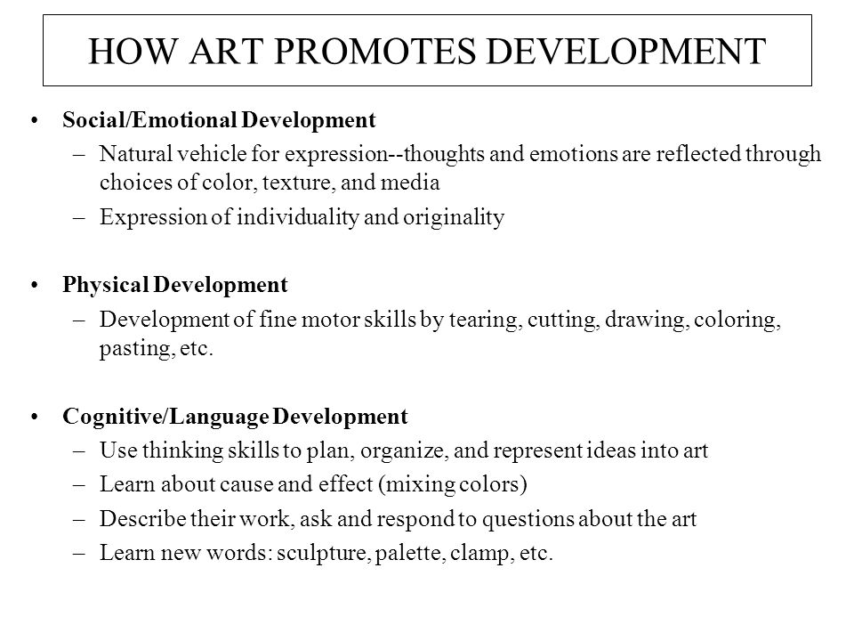 HOW ART PROMOTES DEVELOPMENT Social/Emotional Development –Natural vehicle for expression--thoughts and emotions are reflected through choices of color, texture, and media –Expression of individuality and originality Physical Development –Development of fine motor skills by tearing, cutting, drawing, coloring, pasting, etc.