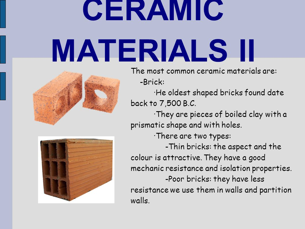 CERAMIC MATERIALS II The most common ceramic materials are: -Brick: ·He oldest shaped bricks found date back to 7,500 B.C. ·They are pieces of boiled