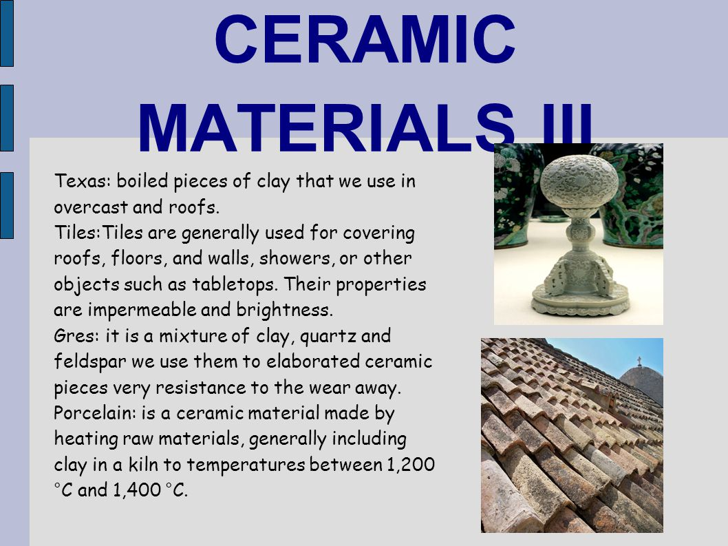 CERAMIC MATERIALS III Texas: boiled pieces of clay that we use in overcast and roofs. Tiles:Tiles are generally used for covering roofs, floors, and w