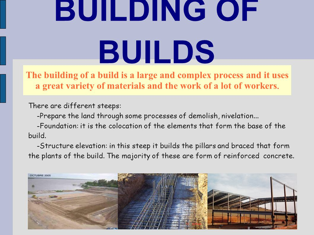BUILDING OF BUILDS The building of a build is a large and complex process and it uses a great variety of materials and the work of a lot of workers. T