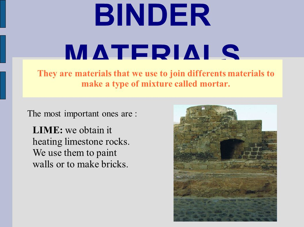 BINDER MATERIALS They are materials that we use to join differents materials to make a type of mixture called mortar. The most important ones are : LI