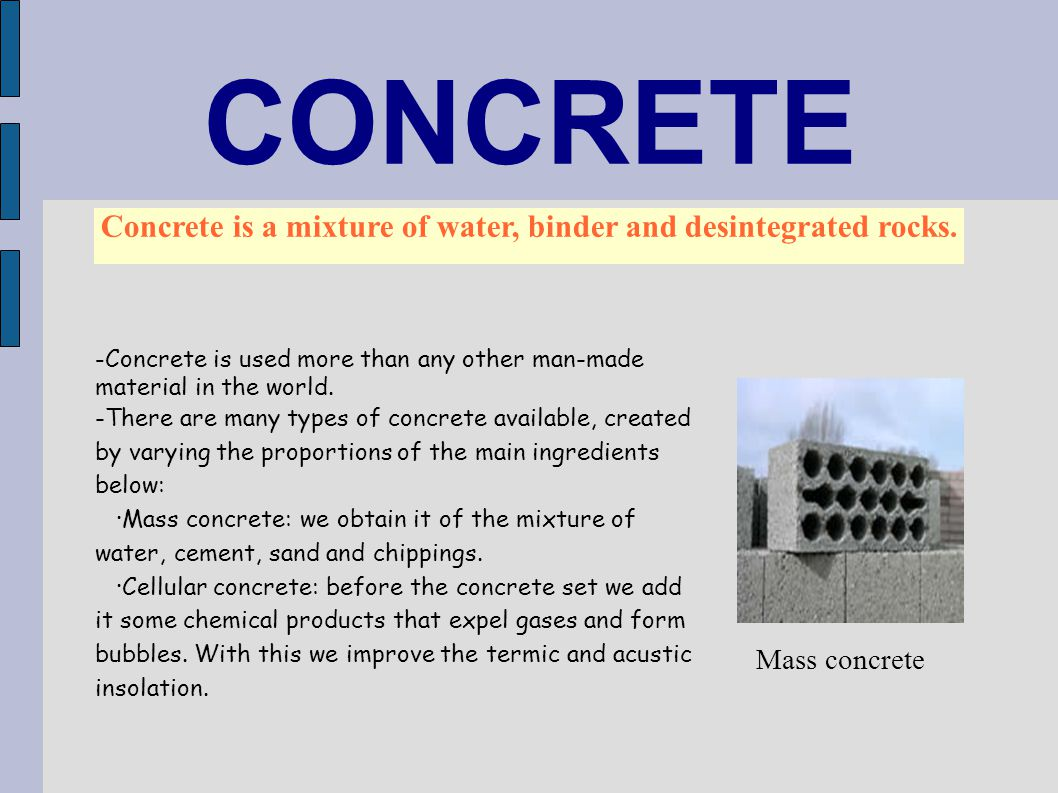 CONCRETE Concrete is a mixture of water, binder and desintegrated rocks. - Concrete is used more than any other man-made material in the world. -There