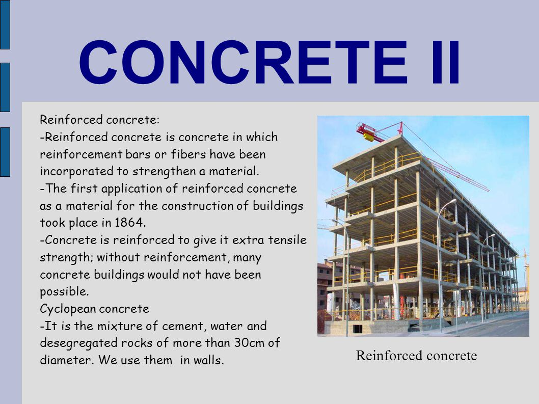 CONCRETE II Reinforced concrete: -Reinforced concrete is concrete in which reinforcement bars or fibers have been incorporated to strengthen a materia