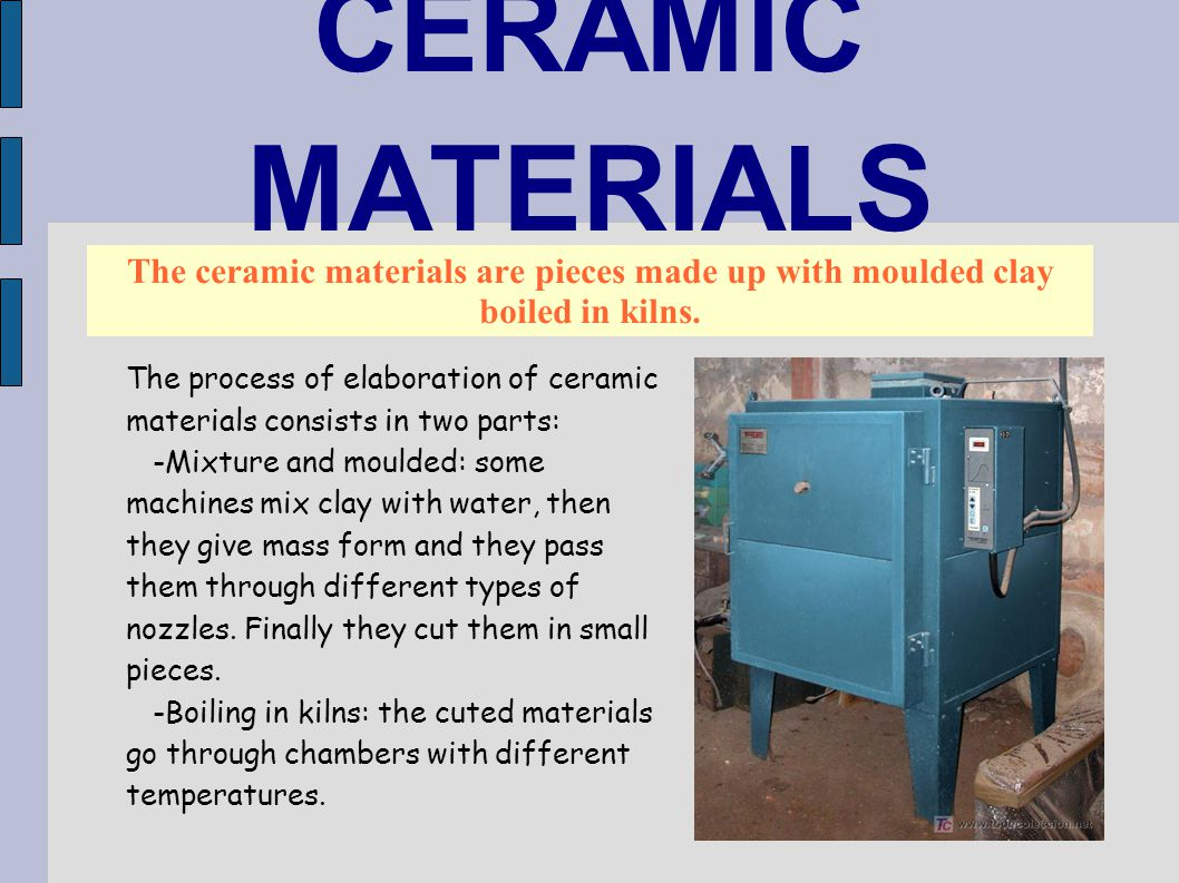 CERAMIC MATERIALS The ceramic materials are pieces made up with moulded clay boiled in kilns. The process of elaboration of ceramic materials consists