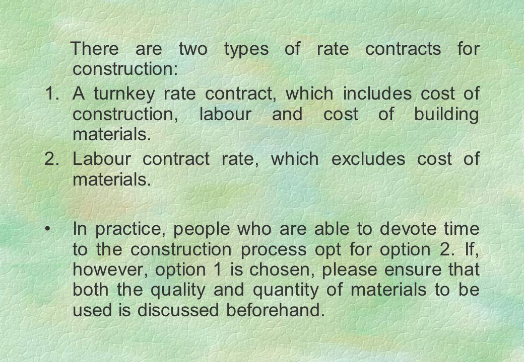 There are two types of rate contracts for construction: 1.A turnkey rate contract, which includes cost of construction, labour and cost of building ma