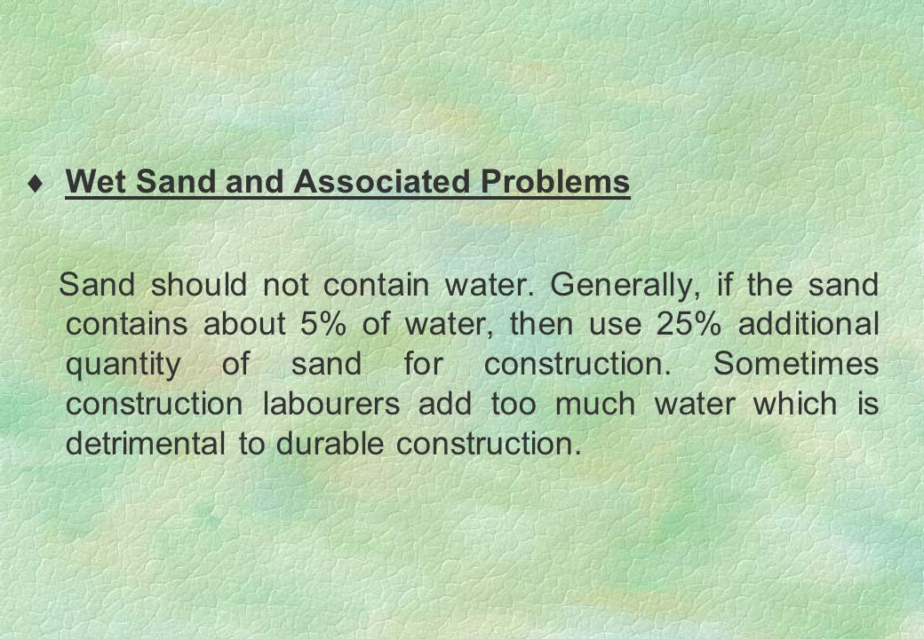  Wet Sand and Associated Problems Sand should not contain water. Generally, if the sand contains about 5% of water, then use 25% additional quantity