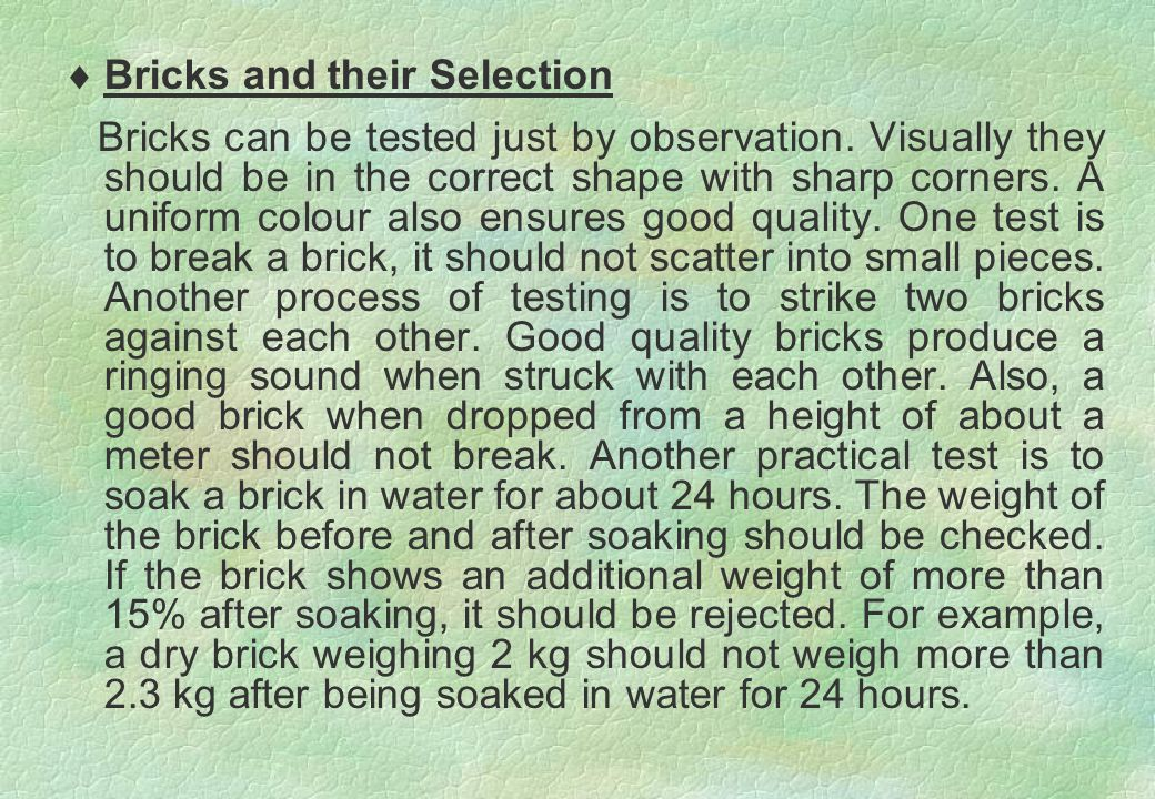  Bricks and their Selection Bricks can be tested just by observation. Visually they should be in the correct shape with sharp corners. A uniform colo