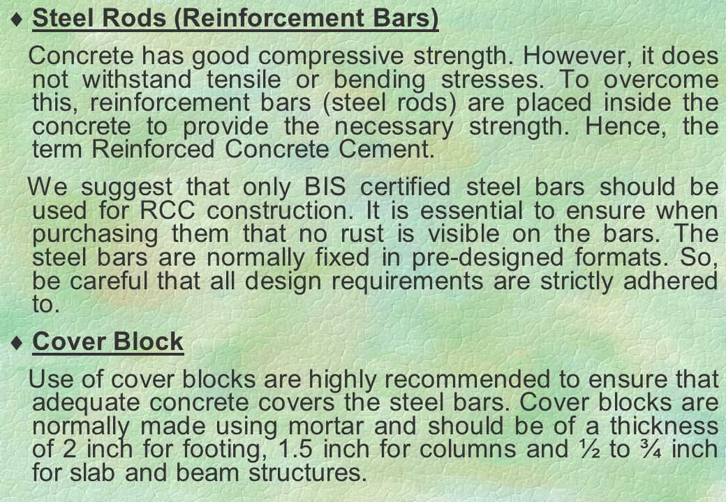  Steel Rods (Reinforcement Bars) Concrete has good compressive strength. However, it does not withstand tensile or bending stresses. To overcome this
