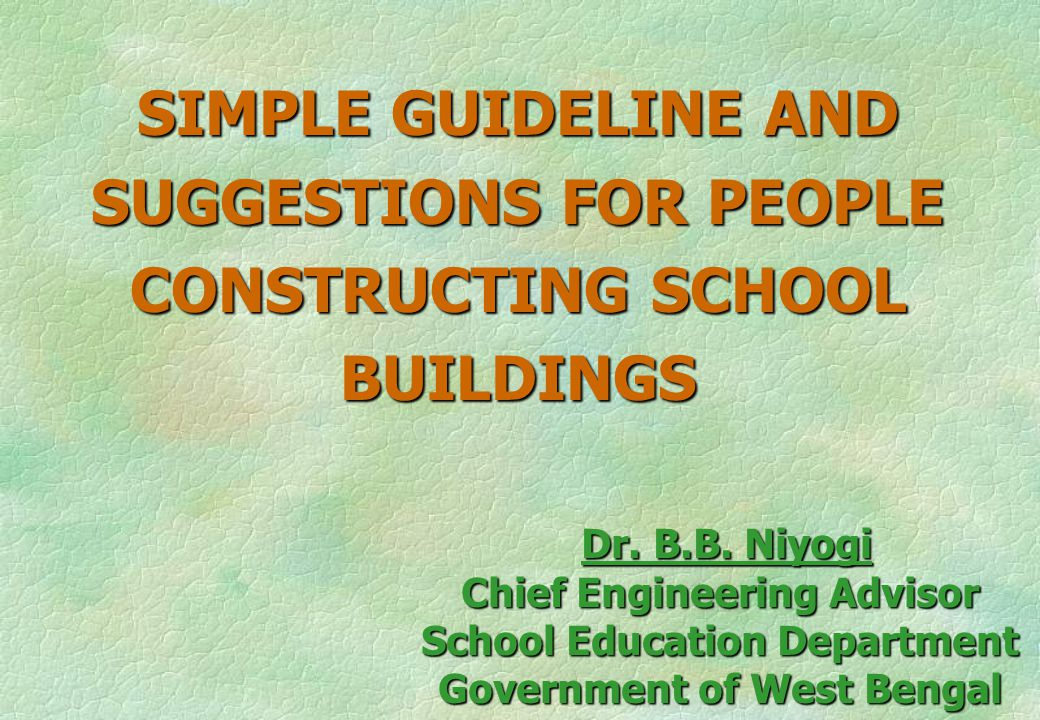 SIMPLE GUIDELINE AND SUGGESTIONS FOR PEOPLE CONSTRUCTING SCHOOL BUILDINGS Dr. B.B. Niyogi Dr. B.B. Niyogi Chief Engineering Advisor School Education D