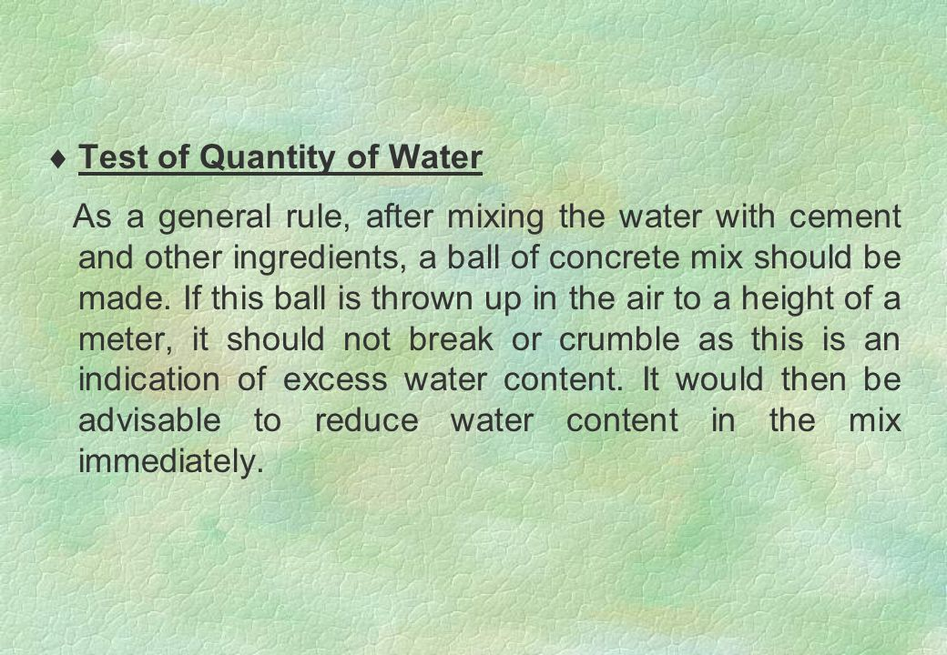  Test of Quantity of Water As a general rule, after mixing the water with cement and other ingredients, a ball of concrete mix should be made. If thi