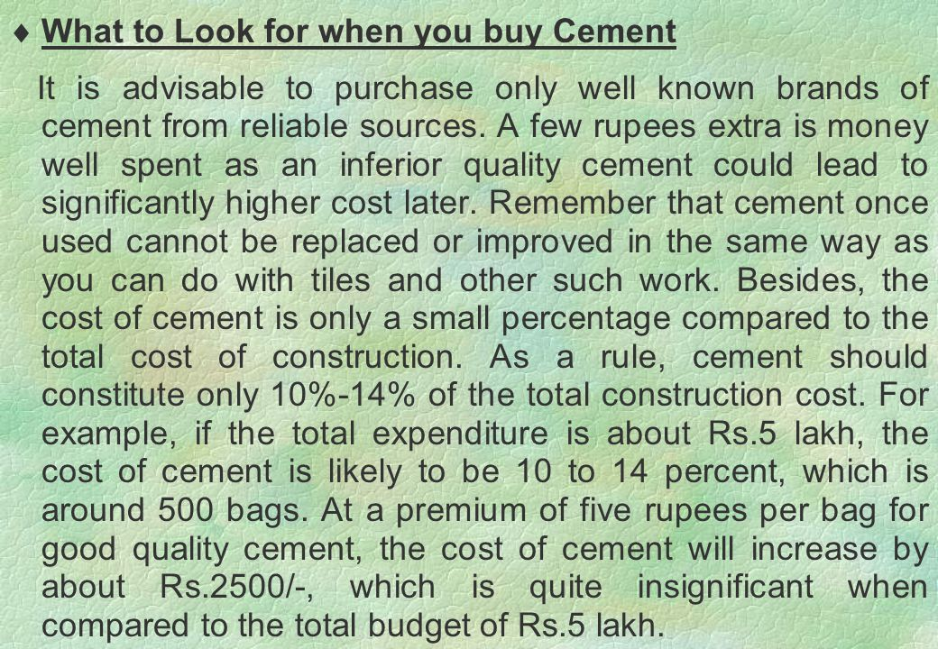  What to Look for when you buy Cement It is advisable to purchase only well known brands of cement from reliable sources. A few rupees extra is money