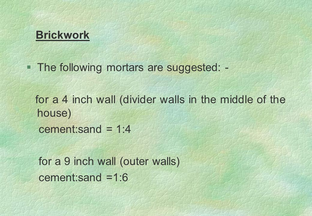 Brickwork §The following mortars are suggested: - for a 4 inch wall (divider walls in the middle of the house) cement:sand = 1:4 for a 9 inch wall (ou