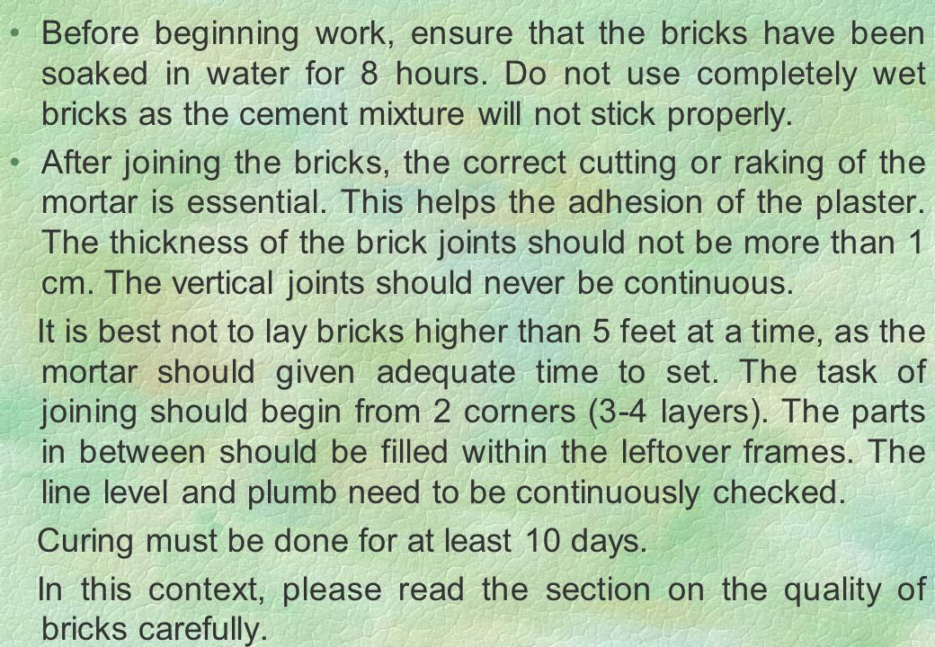 Before beginning work, ensure that the bricks have been soaked in water for 8 hours. Do not use completely wet bricks as the cement mixture will not s