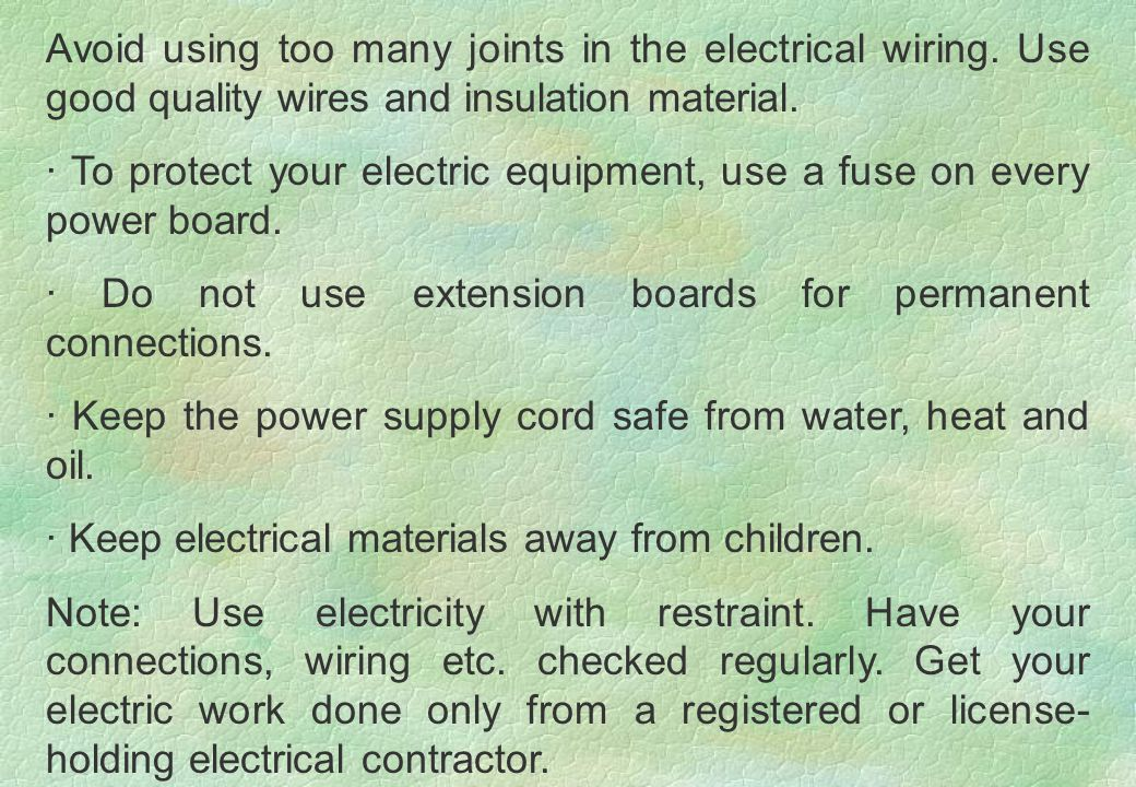 Avoid using too many joints in the electrical wiring. Use good quality wires and insulation material. · To protect your electric equipment, use a fuse